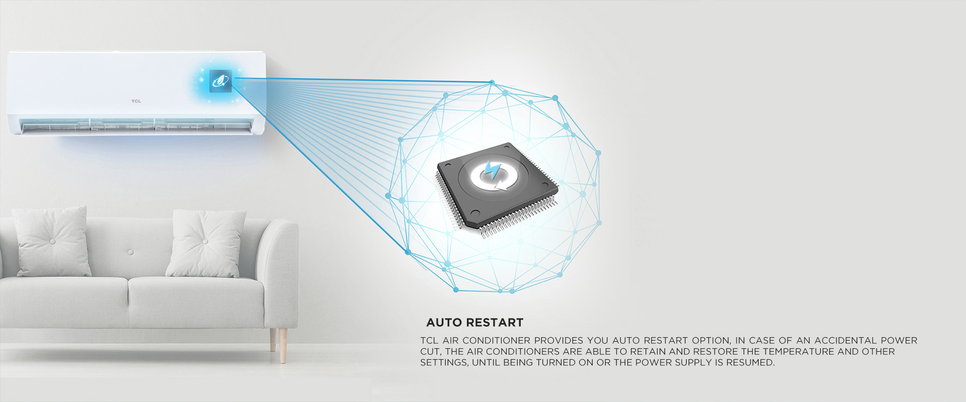 Auto Restart - TCL Air conditioner provides you Auto Restart option, in case of an accidental power cut, the air conditioners are able to retain and restore the temperature and other settings, until being turned on or the power supply is resumed.