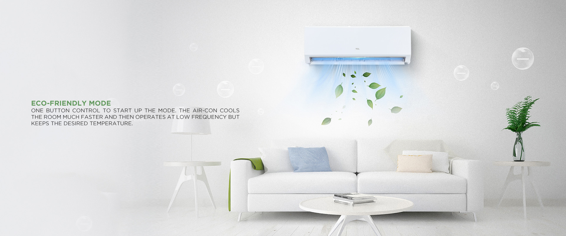 ECO-Friendly Mode - One button control to start up the mode. The air-con cools the room much faster and then operates at low frequency but keeps the desired temperature.