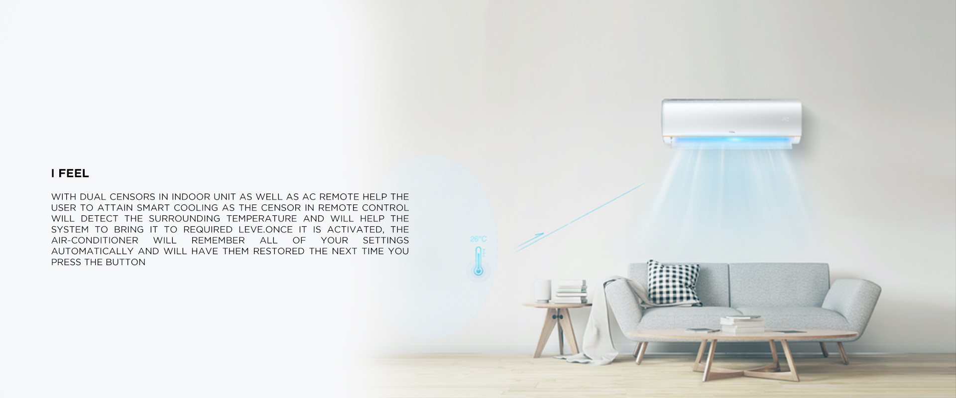 I set. I feel - With dual censors in Indoor unit as well as AC remote help the user to attain smart Cooling as the censor in remote control will detect the surrounding temperature and will help the system to bring it to required leve.Once it is activated, the air-conditioner will remember all of your settings automatically and will have them restored the next time you press the button