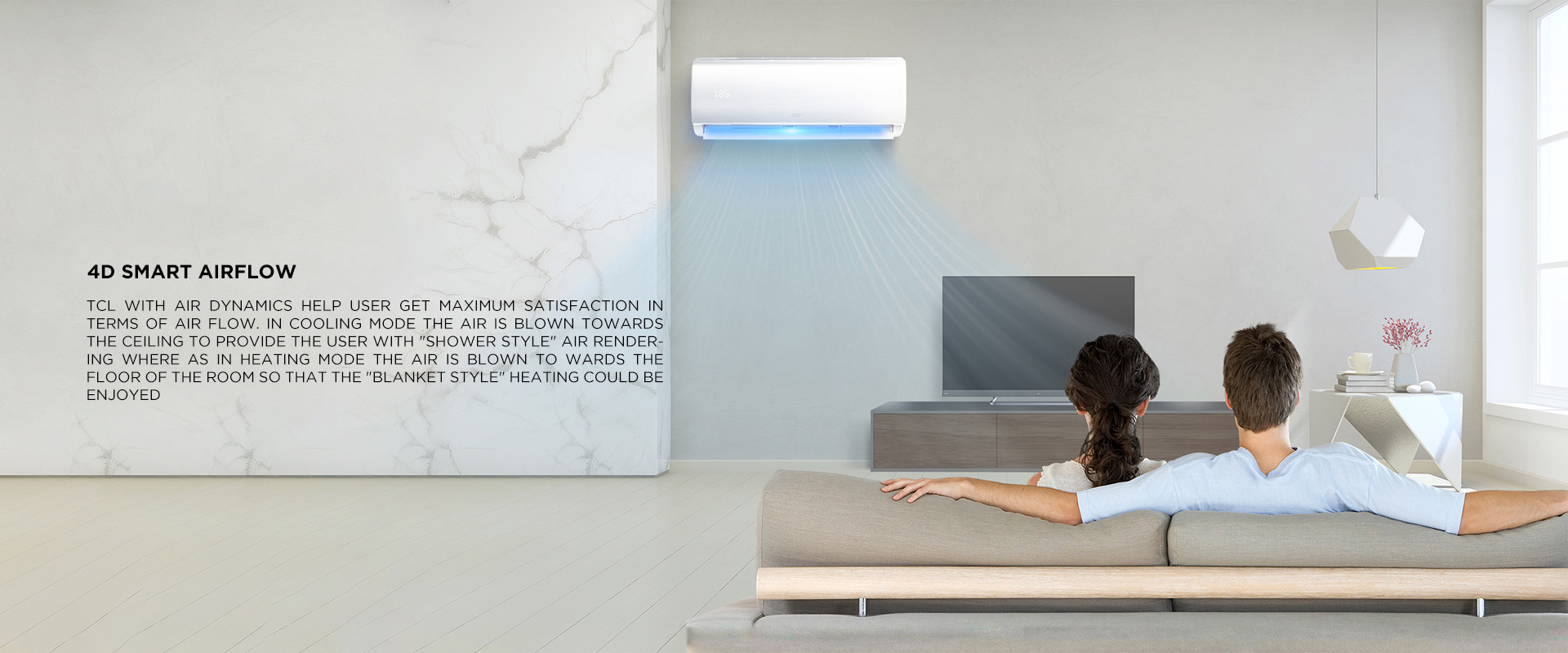 4D Smart Airflow - TCL with air dynamics help user get maximum satisfaction in terms of air flow. In Cooling mode the air is blown towards the ceiling to provide the user with (Shower style) air rendering where as in Heating mode the air is blown to wards the floor of the room so that the (Blanket style) heating could be enjoyed