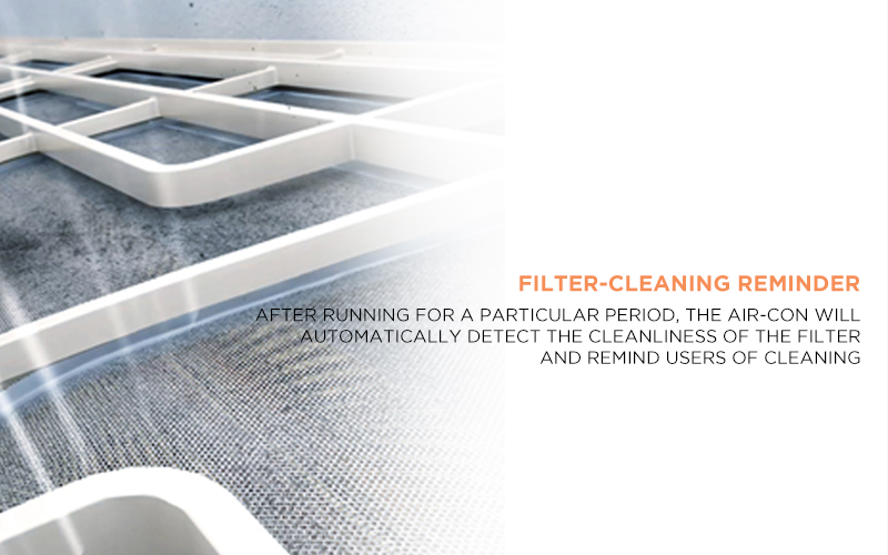Filter-cleaning Reminder - After running for a particular period, the air-con will automatically detect the cleanliness of the filter and remind users of cleaning
