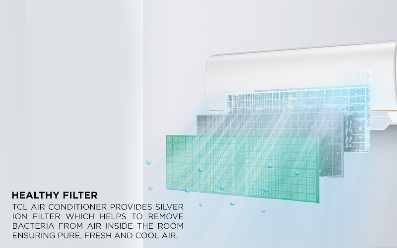 Healthy Filter - TCL Air conditioner provides Silver Ion Filter which helps to remove bacteria from Air inside the room ensuring pure, fresh and cool air.