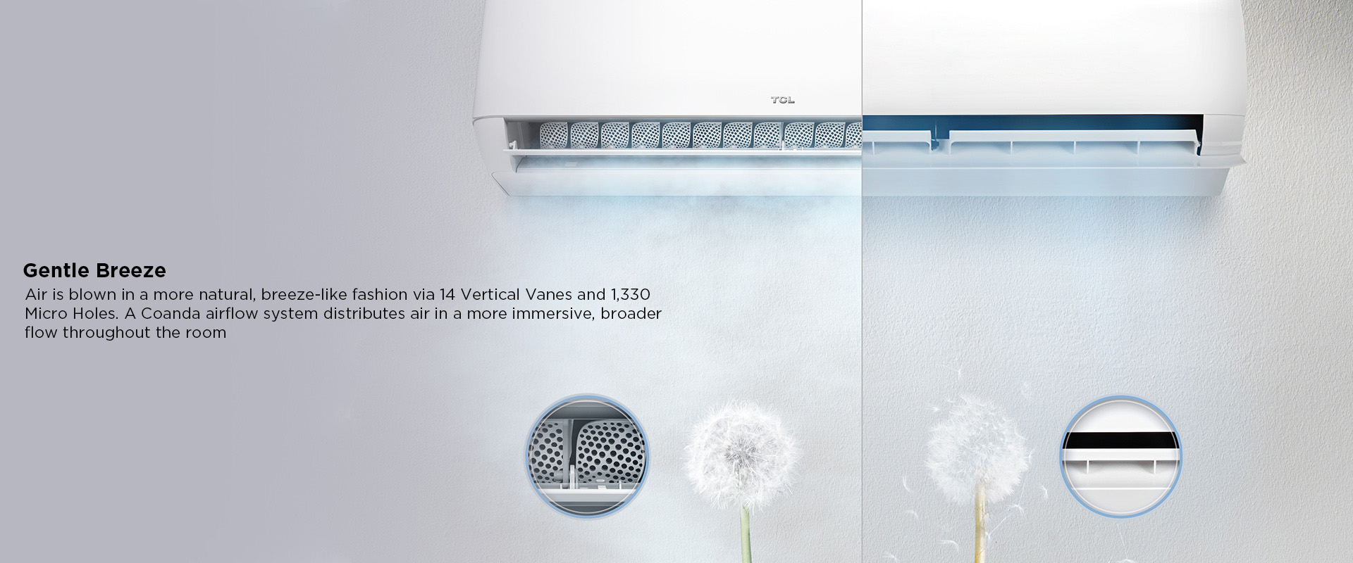 Gentle Breeze - Air is blown in a more natural, breeze-like fashion via 14 Vertical Vanes and 1,330 Micro Holes. A Coanda airflow system distributes air in a more immersive, broader flow throughout the room