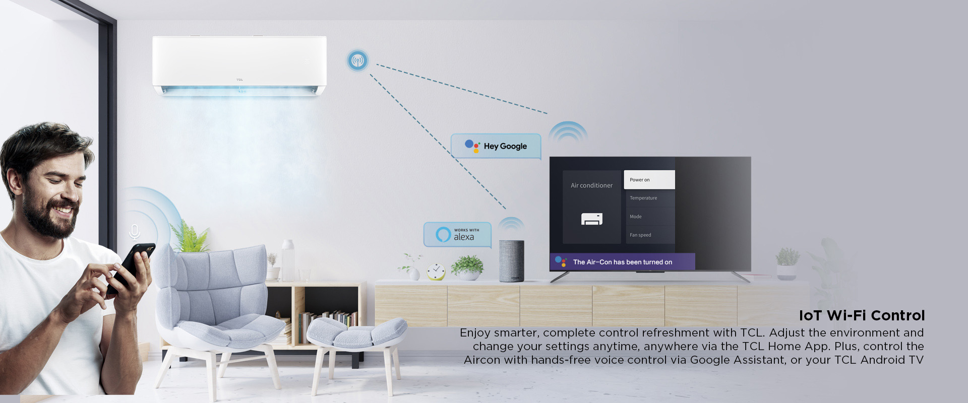 IoT Wi-Fi Control - Enjoy smarter, complete control refreshment with TCL. Adjust the environment and change your settings anytime, anywhere via the TCL Home App. Plus, control the Aircon with hands-free voice control via Google Assistant, or your TCL Android TV