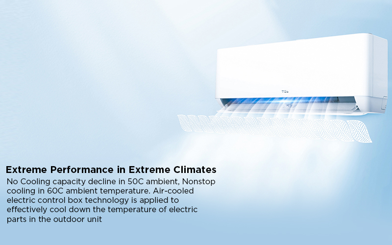 Extreme Performance in Extreme Climates - No Cooling capacity decline in 50C ambient, Nonstop cooling in 60C ambient temperature. Air-cooled electric control box technology is applied to effectively cool down the temperature of electric parts in the outdoor unit